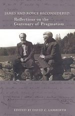 James and Royce Reconsidered : Reflections on the Centenary of Pragmatism