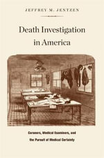 Death Investigation in America : Coroners, Medical Examiners, and the Pursuit of Medical Certainty - Jeffrey M. Jentzen