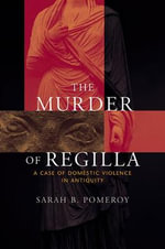 The Murder of Regilla : A Case of Domestic Violence in Antiquity - Sarah B. Pomeroy
