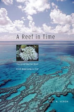 A Reef in Time : The Great Barrier Reef from Beginning to End - J.E.N. Veron