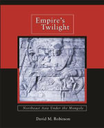 Empire's Twilight : Northeast Asia Under the Mongols - David M. Robinson
