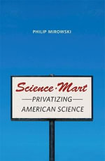 Science-Mart : Privatizing American Science - Philip Mirowski