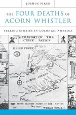 The Four Deaths of Acorn Whistler : Telling Stories in Colonial America - Joshua Piker