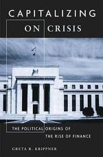 Capitalizing on Crisis : The Political Origins of the Rise of Finance - Greta R. Krippner