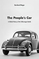 The People's Car : A Global History of the Volkswagen Beetle - Bernhard Rieger