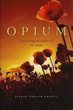 Opium : Uncovering the Politics of the Poppy - Pierre-Arnaud Chouvy