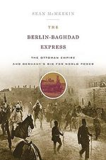 The Berlin-Baghdad Express : The Ottoman Empire and Germany's Bid for World Power - Sean McMeekin