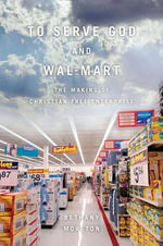 To Serve God and Wal-Mart : The Making of Christian Free Enterprise - Bethany Moreton