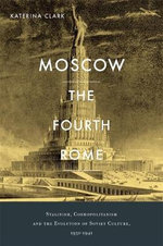 Moscow, the Fourth Rome : Stalinism, Cosmopolitanism, and the Evolution of Soviet Culture, 1931-1941 - Katerina Clark