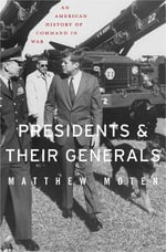 Presidents and Their Generals : An American History of Command in War - Matthew Moten