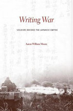 Writing War : Soldiers Record the Japanese Empire - Aaron William Moore