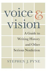 Voice and Vision : A Guide to Writing History and Other Serious Nonfiction - Stephen J. Pyne