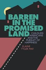Barren in the Promised Land : Childless Americans and the Pursuit of Happiness - Elaine Tyler May