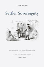 Settler Sovereignty : Jurisdiction and Indigenous People in America and Australia, 1788-1836 - Lisa Ford