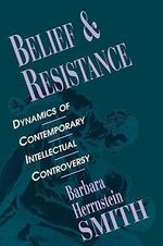 Belief and Resistance : Dynamics of Contemporary Intellectual Controversy - Barbara Herrnstein Smith