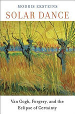 Solar Dance : Van Gogh, Forgery, and the Eclipse of Certainty - Modris Eksteins