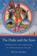 The Duke and the Stars : Astrology and Politics in Renaissance Milan - Monica Azzolini