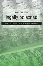 Legally Poisoned : How the Law Puts Us at Risk from Toxicants - Carl F. Cranor