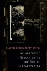 An Aesthetic Education in the Era of Globalization : Three Inquiries in Disobedience - Gayatri Chakravorty Spivak