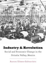 Industry and Revolution : Social and Economic Change in the Orizaba Valley, Mexico - Aurora Gomez Galvarriato