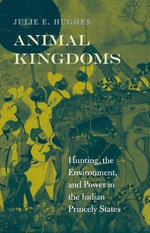 Animal Kingdoms : Hunting, the Environment, and Power in the Indian Princely States - Julie E. Hughes