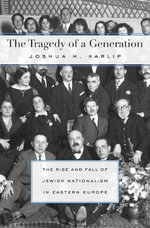 The Tragedy of a Generation : The Rise and Fall of Jewish Nationalism in Eastern Europe - Joshua M. Karlip