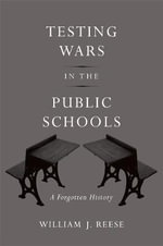 Testing Wars in the Public Schools : A Forgotten History - William J. Reese