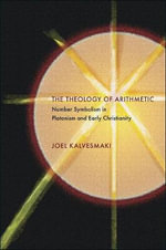 The Theology of Arithmetic : Number Symbolism in Platonism and Early Christianity - Joel Kalvesmaki