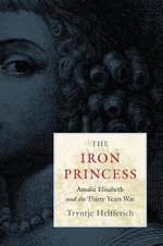 The Iron Princess : Amalia Elisabeth and the Thirty Years War - Tryntje Helfferich