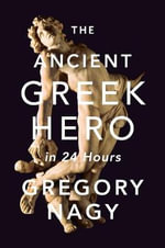 The Ancient Greek Hero in 24 Hours : The Christian Transformation of Sexual Morality in... - Gregory Nagy