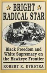 Bright Radical Star : Black Freedom and White Supremacy on the Hawkeye Frontier - Robert R. Dykstra