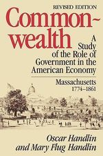 Commonwealth : Study of the Role of Government in the American Economy, Massachusetts, 1774-1861 - Oscar Handlin