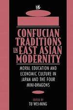 Confucian Traditions in East Asian Modernity : Moral Education and Economic Culture in Japan and the Four Mini-dragons