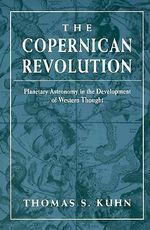 The Copernican Revolution : Planetary Astronomy in the Development of Western Thought - Thomas S. Kuhn