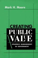 Creating Public Value : Strategic Management in Government - Mark H. Moore
