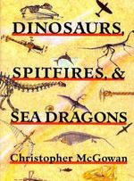 Dinosaurs, Spitfires and Sea Dragons : Postcards from a Paleontologist - Christopher McGowan