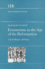 Ecumenism in the Age of the Reformation : The Colloquy of Poissy - Donald Nugent