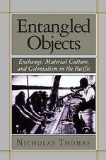 Entangled Objects : Exchange, Material Culture and Colonialism in the Pacific - Nicholas Thomas