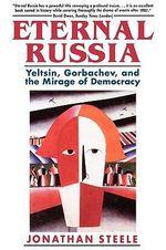 Eternal Russia - Yeltsin, Gorbachev & the Mirage of Democracy (Cobee) : Yeltsin, Gorbachev, and the Mirage of Democracy - J Steele
