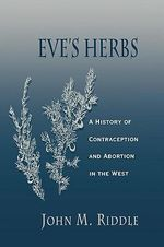 Eve's Herbs : A History of Contraception and Abortion in the West - John M. Riddle