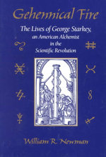 Gehennical Fire : The Lives of George Starkey, an American Alchemist in the Scientific Revolution - William R. Newman
