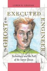 The Ghost of the Executed Engineer : Technology and the Fall of the Soviet Union - Loren R. Graham