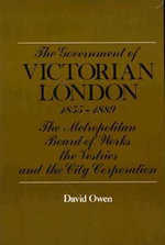 The Government of Victorian London : The Metropolitan Board of Works, the Vestries and the City Corporation - David Edward Owen