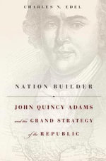 Nation Builder : John Quincy Adams and the Grand Strategy of the Republic - Charles N. Edel