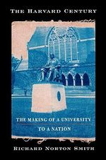 The Harvard Century : The Making of a University to a Nation - Richard Norton Smith