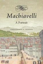 Machiavelli : A Portrait - Christopher Celenza