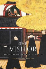 The Visitor : Andre Palmeiro and the Jesuits in Asia - Liam Matthew Brockey