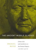 The Ancient Middle Classes : Urban Life and Aesthetics in the Roman Empire, 100 BCE-250 CE - Ernst Emanuel Mayer