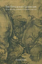 The Efficacious Landscape : On the Authorities of Painting at the Northern Song Court - Foong Ping
