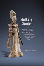 Shifting Stories : History, Gossip, and Lore in Narratives from Tang Dynasty China - Sarah M. Allen